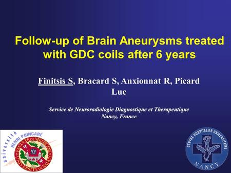 Follow-up of Brain Aneurysms treated with GDC coils after 6 years Finitsis S, Bracard S, Anxionnat R, Picard Luc Service de Neuroradiologie Diagnostique.