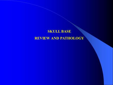 SKULL BASE REVIEW AND PATHOLOGY.