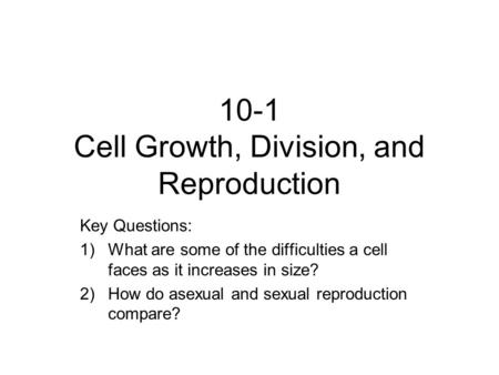 10-1 Cell Growth, Division, and Reproduction Key Questions: 1)What are some of the difficulties a cell faces as it increases in size? 2)How do asexual.