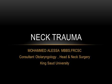 MOHAMMED ALESSA MBBS,FRCSC Consultant Otolaryngology, Head & Neck Surgery King Saud University NECK TRAUMA.
