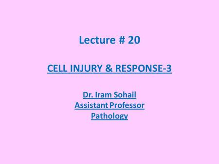 Lecture # 20 CELL INJURY & RESPONSE-3 Dr. Iram Sohail Assistant Professor Pathology.