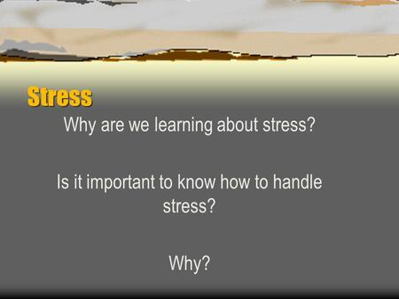 Stress Why are we learning about stress? Is it important to know how to handle stress? Why?
