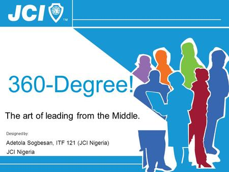 Designed by: Adetola Sogbesan, ITF 121 (JCI Nigeria) JCI Nigeria 360-Degree! The art of leading from the Middle.
