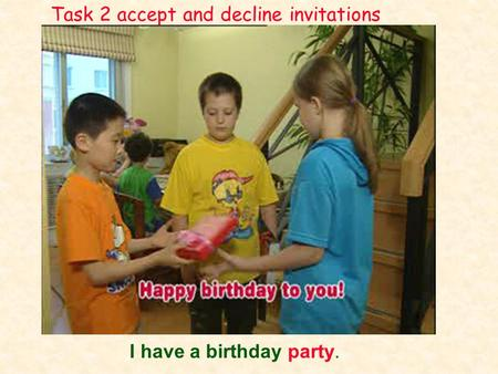 I have a birthday party. Task 2 accept and decline invitations.