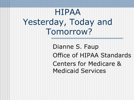 HIPAA Yesterday, Today and Tomorrow? Dianne S. Faup Office of HIPAA Standards Centers for Medicare & Medicaid Services.