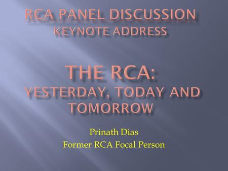 Prinath Dias Former RCA Focal Person.  A little history  The policies behind the achievements  Some thoughts for the future.