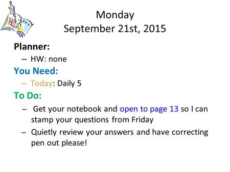 Monday September 21st, 2015 Planner: – HW: none You Need: – Today: Daily 5 To Do: – Get your notebook and open to page 13 so I can stamp your questions.