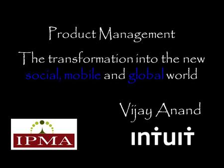 Vijay Anand Product Management The transformation into the new social, mobile and global world.
