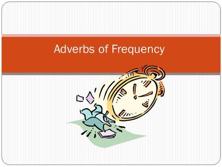 Adverbs of Frequency. We use adverbs of frequency to say: when something happened: I saw Mary yesterday. She was born in 1978. I will see you later. There.