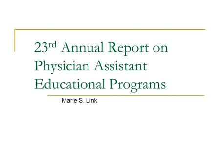 23 rd Annual Report on Physician Assistant Educational Programs Marie S. Link.