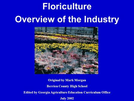 Floriculture Overview of the Industry Original by Mark Morgan Berrien County High School Edited by Georgia Agriculture Education Curriculum Office July.