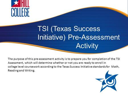 TSI (Texas Success Initiative) Pre-Assessment Activity The purpose of this pre-assessment activity is to prepare you for completion of the TSI Assessment,