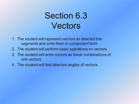Section 6.3 Vectors 1. The student will represent vectors as directed line segments and write them in component form 2. The student will perform basic.