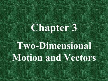 Chapter 3 Two-Dimensional Motion and Vectors. Section 3-1: Introduction to Vectors Physical quantities such as length, area, volume, mass, density, and.