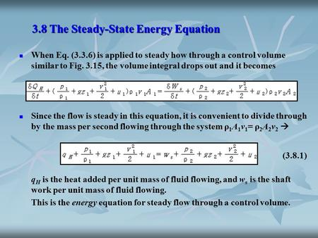 3.8 The Steady-State Energy Equation When Eq. (3.3.6) is applied to steady how through a control volume similar to Fig. 3.15, the volume integral drops.