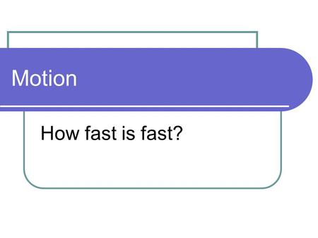 Motion How fast is fast?. Motion Motion – change in position relative to a reference point. Frame of reference – a system used to identify the precise.