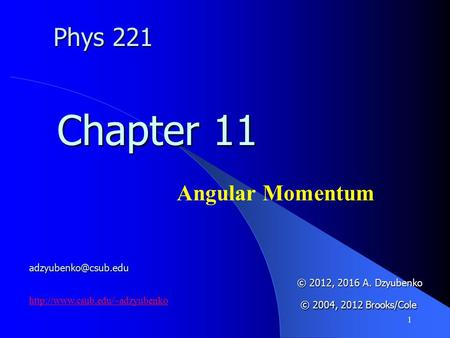1 Angular Momentum Chapter 11 © 2012, 2016 A. Dzyubenko © 2004, 2012 Brooks/Cole © 2004, 2012 Brooks/Cole Phys 221