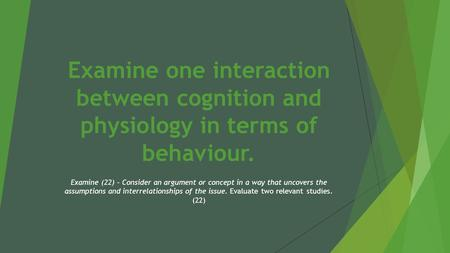 Examine one interaction between cognition and physiology in terms of behaviour. Examine (22) – Consider an argument or concept in a way that uncovers the.