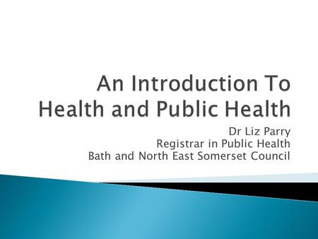 Dr Liz Parry Registrar in Public Health Bath and North East Somerset Council.