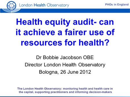 The London Health Observatory: monitoring health and health care in the capital, supporting practitioners and informing decision-makers Health equity audit-