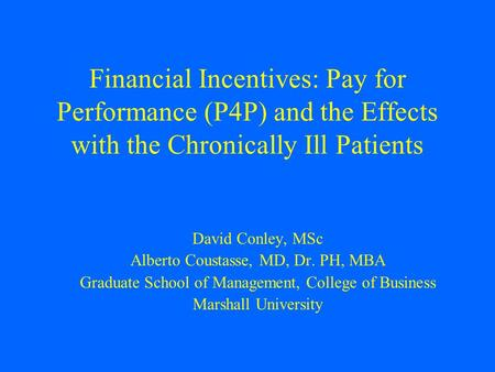 Financial Incentives: Pay for Performance (P4P) and the Effects with the Chronically Ill Patients David Conley, MSc Alberto Coustasse, MD, Dr. PH, MBA.