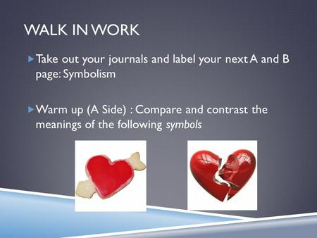 WALK IN WORK  Take out your journals and label your next A and B page: Symbolism  Warm up (A Side) : Compare and contrast the meanings of the following.