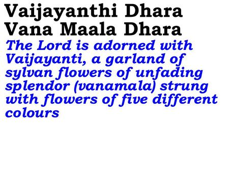 Vaijayanthi Dhara Vana Maala Dhara The Lord is adorned with Vaijayanti, a garland of sylvan flowers of unfading splendor (vanamala) strung with flowers.