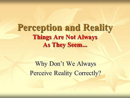 Why Don't We Always Perceive Reality Correctly? Perception and Reality Things Are Not Always As They Seem...
