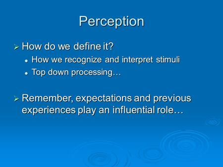 Perception  How do we define it? How we recognize and interpret stimuli How we recognize and interpret stimuli Top down processing… Top down processing…