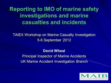 Reporting to IMO of marine safety investigations and marine casualties and incidents TAIEX Workshop on Marine Casualty Investigation 5-6 September 2012.
