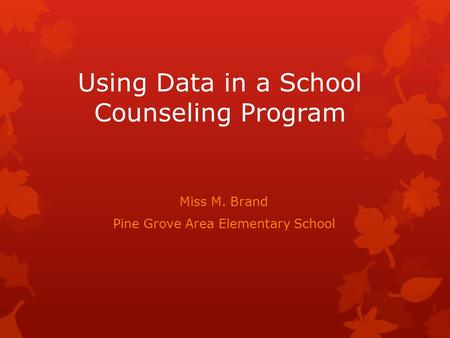 Using Data in a School Counseling Program Miss M. Brand Pine Grove Area Elementary School.