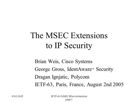 8/02/2005IETF-63 MSEC IPsec extensions page 1 Brian Weis, Cisco Systems George Gross, IdentAware ™ Security Dragan Ignjatic, Polycom IETF-63, Paris, France,