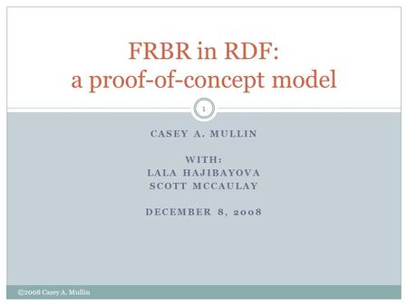 CASEY A. MULLIN WITH: LALA HAJIBAYOVA SCOTT MCCAULAY DECEMBER 8, 2008 FRBR in RDF: a proof-of-concept model 1 ©2008 Casey A. Mullin.