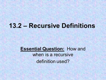 13.2 – Recursive Definitions Essential Question: How and when is a recursive definition used?