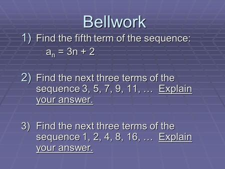 Bellwork 1) Find the fifth term of the sequence: a n = 3n + 2 a n = 3n + 2 2) Find the next three terms of the sequence 3, 5, 7, 9, 11, … Explain your.