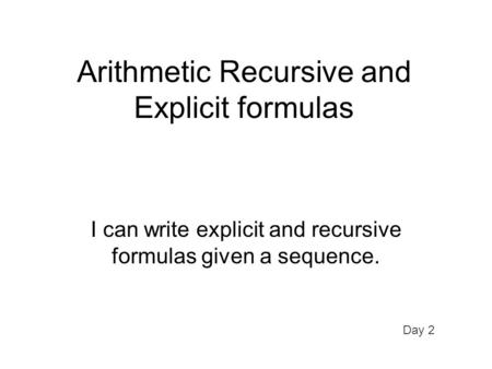 Arithmetic Recursive and Explicit formulas I can write explicit and recursive formulas given a sequence. Day 2.