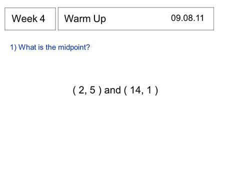 Warm Up 09.08.11 Week 4 ( 2, 5 ) and ( 14, 1 ) 1) What is the midpoint?
