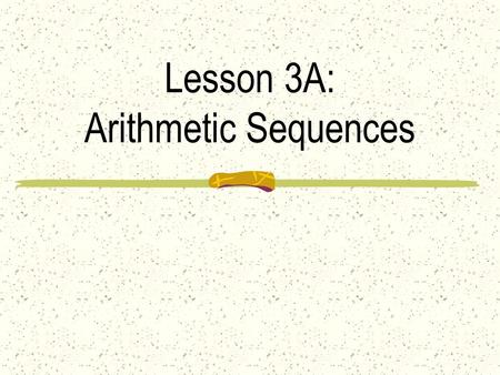 Lesson 3A: Arithmetic Sequences Ex 1: Can you find a pattern and use it to guess the next term? A) 7, 10, 13, 16,... B) 14, 8, 2, − 4,... C) 1, 4, 9,
