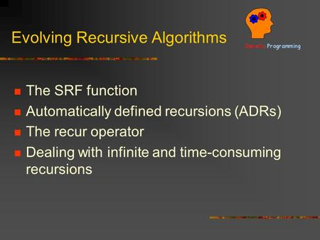 Evolving Recursive Algorithms The SRF function Automatically defined recursions (ADRs) The recur operator Dealing with infinite and time-consuming recursions.