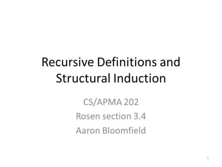 1 Recursive Definitions and Structural Induction CS/APMA 202 Rosen section 3.4 Aaron Bloomfield.