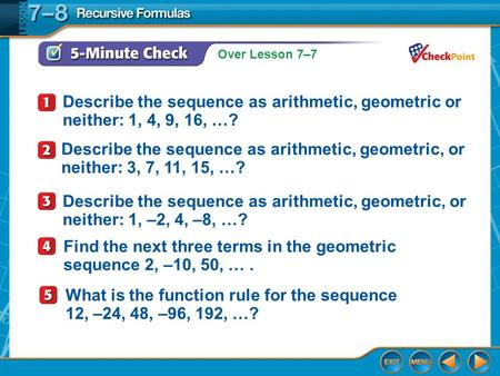 Over Lesson 7–7 5-Minute Check 1 Describe the sequence as arithmetic, geometric or neither: 1, 4, 9, 16, …? Describe the sequence as arithmetic, geometric,