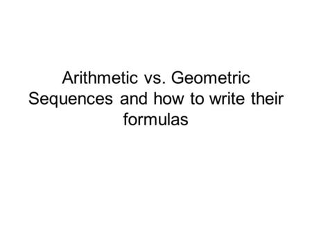 Arithmetic vs. Geometric Sequences and how to write their formulas.