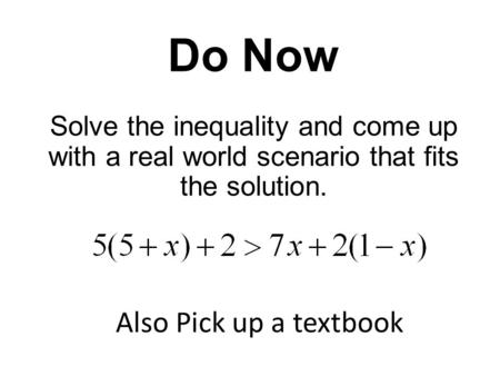Do Now Solve the inequality and come up with a real world scenario that fits the solution. Also Pick up a textbook.