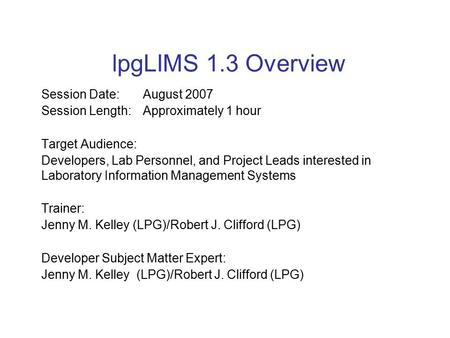 LpgLIMS 1.3 Overview Session Date: August 2007 Session Length:Approximately 1 hour Target Audience: Developers, Lab Personnel, and Project Leads interested.