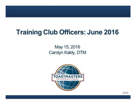 Training Club Officers: June 2016 May 15, 2016 Carolyn Kaldy, DTM 1313I.