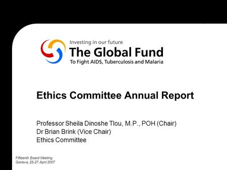 Fifteenth Board Meeting Geneva, 25-27 April 2007 Ethics Committee Annual Report Professor Sheila Dinoshe Tlou, M.P., POH (Chair) Dr Brian Brink (Vice Chair)