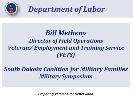 Bill Metheny Director of Field Operations Veterans' Employment and Training Service (VETS) South Dakota Coalition for Military Families Military Symposium.