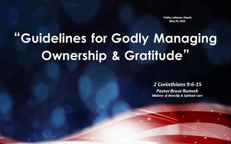"Trinity Lutheran Church May 29, 2016 "" Guidelines for Godly Managing Ownership & Gratitude "" 2 Corinthians 9:6-15 Pastor Bruce Rumsch Minister of Worship."
