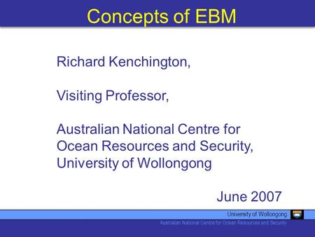 Concepts of EBM University of Wollongong Australian National Centre for Ocean Resources and Security Richard Kenchington, Visiting Professor, Australian.
