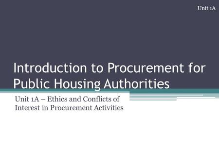 Introduction to Procurement for Public Housing Authorities Unit 1A – Ethics and Conflicts of Interest in Procurement Activities Unit 1A.